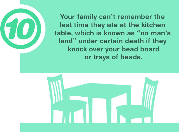 10. Your family can't remember the last time they ate at the kitchen table, which is known as ''no man's land'' under certain death if they knock over your bead board or trays of beads.