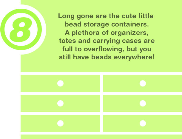 8. Long gone are the cute little bead storage containers. A plethora of organizers, totes and carrying cases are full to overflowing, but you still have beads everywhere!