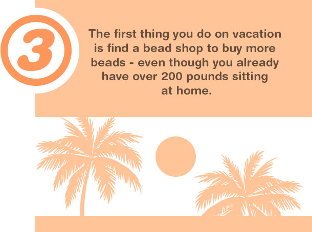 3. The first thing you do on vacation is find a bead shop to buy more beads--even though you already have over 200 pounds sitting at home.