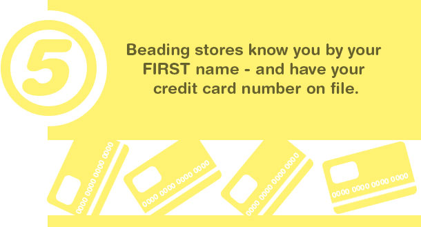 5. Beading stores know you by your FIRST name--and have your credit card number on file.