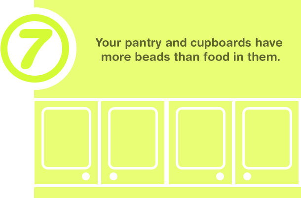 7. Your pantry and cupboards have more beads than food in them.