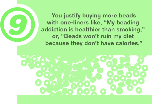 9. You justify buying more beads with one-liners like,