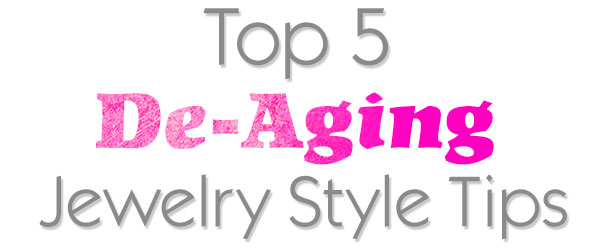 Top 5 De-Aging Jewelry Style Tips